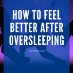 How to Feel Better After Oversleeping and Downloadable Cheat Sheet